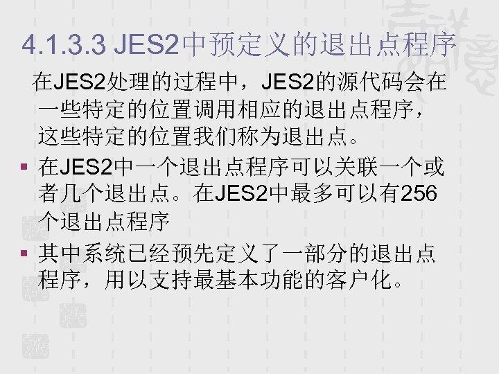 4. 1. 3. 3 JES 2中预定义的退出点程序 在JES 2处理的过程中,JES 2的源代码会在 一些特定的位置调用相应的退出点程序, 这些特定的位置我们称为退出点。 § 在JES 2中一个退出点程序可以关联一个或