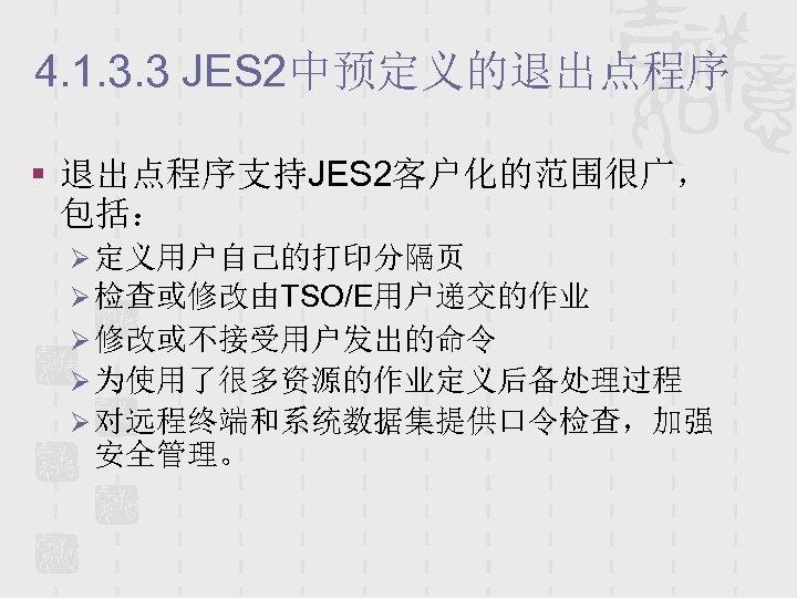 4. 1. 3. 3 JES 2中预定义的退出点程序 § 退出点程序支持JES 2客户化的范围很广, 包括: Ø 定义用户自己的打印分隔页 Ø 检查或修改由TSO/E用户递交的作业