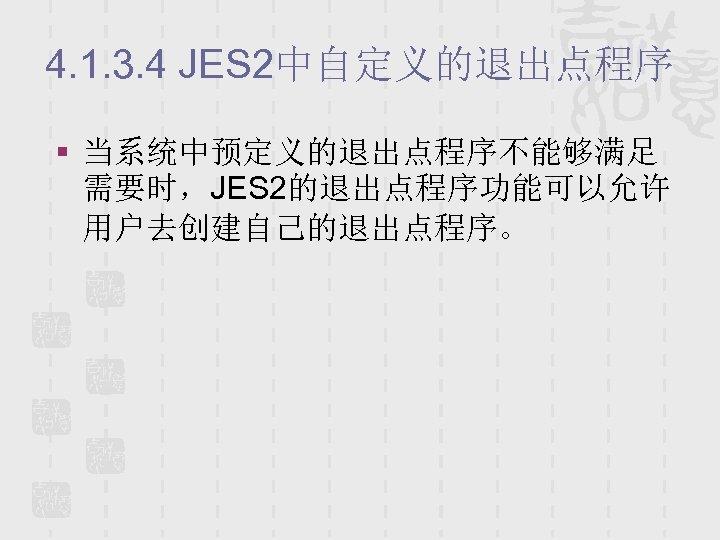 4. 1. 3. 4 JES 2中自定义的退出点程序 § 当系统中预定义的退出点程序不能够满足 需要时,JES 2的退出点程序功能可以允许 用户去创建自己的退出点程序。