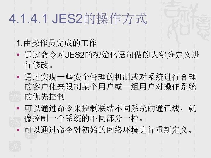 4. 1 JES 2的操作方式 1. 由操作员完成的 作 § 通过命令对JES 2的初始化语句做的大部分定义进 行修改。 § 通过实现一些安全管理的机制或对系统进行合理 的客户化来限制某个用户或一组用户对操作系统