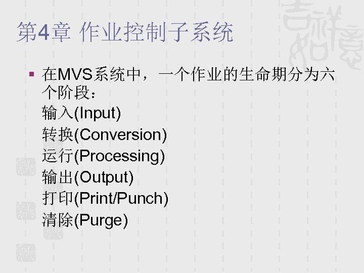 第 4章 作业控制子系统 § 在MVS系统中,一个作业的生命期分为六 个阶段: 输入(Input) 转换(Conversion) 运行(Processing) 输出(Output) 打印(Print/Punch) 清除(Purge)