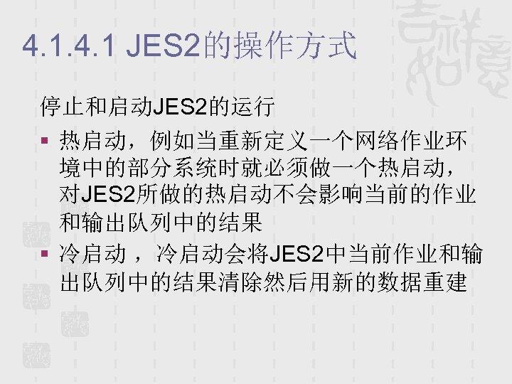 4. 1 JES 2的操作方式 停止和启动JES 2的运行 § 热启动,例如当重新定义一个网络作业环 境中的部分系统时就必须做一个热启动, 对JES 2所做的热启动不会影响当前的作业 和输出队列中的结果 § 冷启动