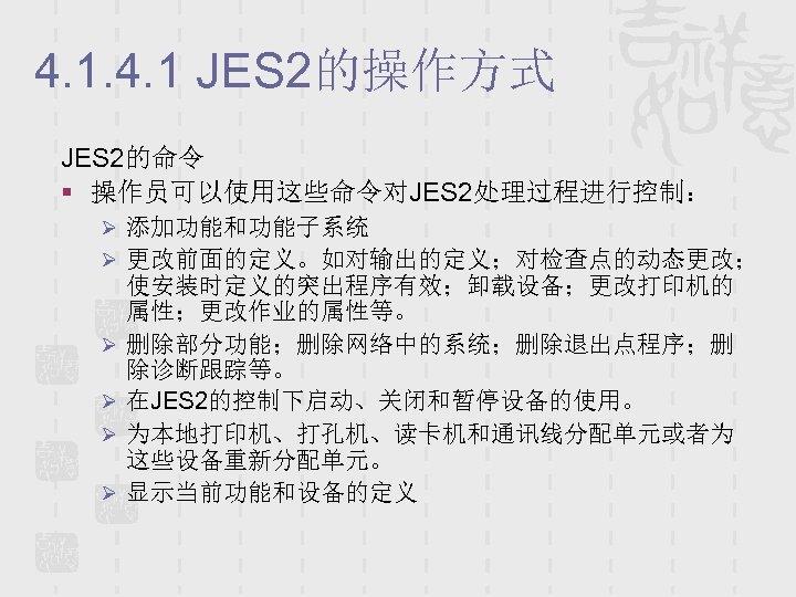 4. 1 JES 2的操作方式 JES 2的命令 § 操作员可以使用这些命令对JES 2处理过程进行控制: Ø 添加功能和功能子系统 Ø 更改前面的定义。如对输出的定义;对检查点的动态更改; Ø