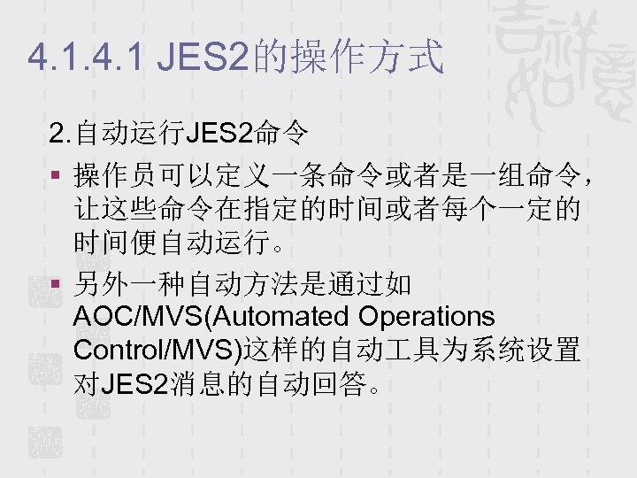 4. 1 JES 2的操作方式 2. 自动运行JES 2命令 § 操作员可以定义一条命令或者是一组命令, 让这些命令在指定的时间或者每个一定的 时间便自动运行。 § 另外一种自动方法是通过如 AOC/MVS(Automated