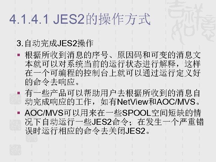 4. 1 JES 2的操作方式 3. 自动完成JES 2操作 § 根据所收到消息的序号、原因码和可变的消息文 本就可以对系统当前的运行状态进行解释,这样 在一个可编程的控制台上就可以通过运行定义好 的命令去响应。 § 有一些产品可以帮助用户去根据所收到的消息自