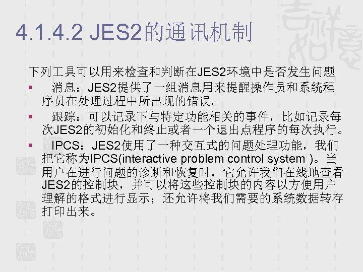 4. 1. 4. 2 JES 2的通讯机制 下列 具可以用来检查和判断在JES 2环境中是否发生问题 § 消息:JES 2提供了一组消息用来提醒操作员和系统程 序员在处理过程中所出现的错误。 §