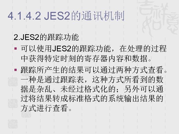 4. 1. 4. 2 JES 2的通讯机制 2. JES 2的跟踪功能 § 可以使用JES 2的跟踪功能,在处理的过程 中获得特定时刻的寄存器内容和数据。 §