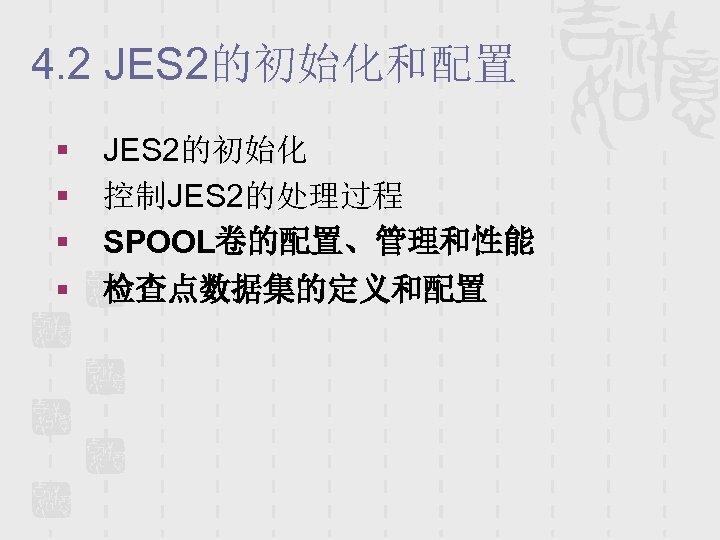 4. 2 JES 2的初始化和配置 § § JES 2的初始化 控制JES 2的处理过程 SPOOL卷的配置、管理和性能 检查点数据集的定义和配置