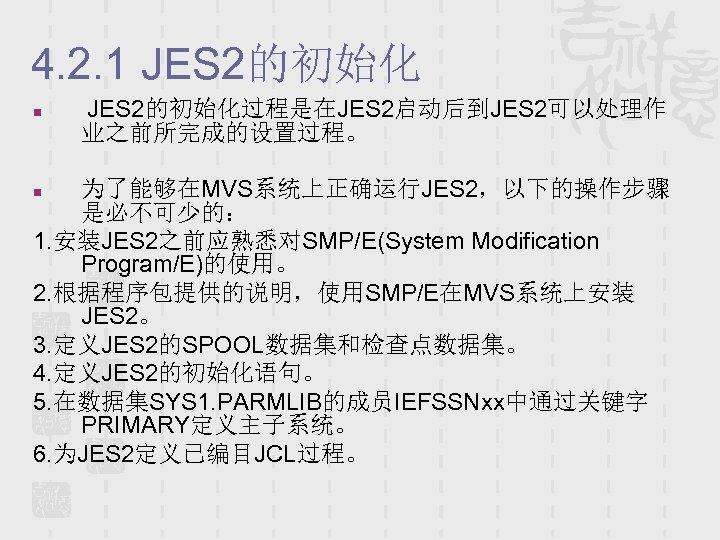 4. 2. 1 JES 2的初始化 n JES 2的初始化过程是在JES 2启动后到JES 2可以处理作 业之前所完成的设置过程。 为了能够在MVS系统上正确运行JES 2,以下的操作步骤 是必不可少的: