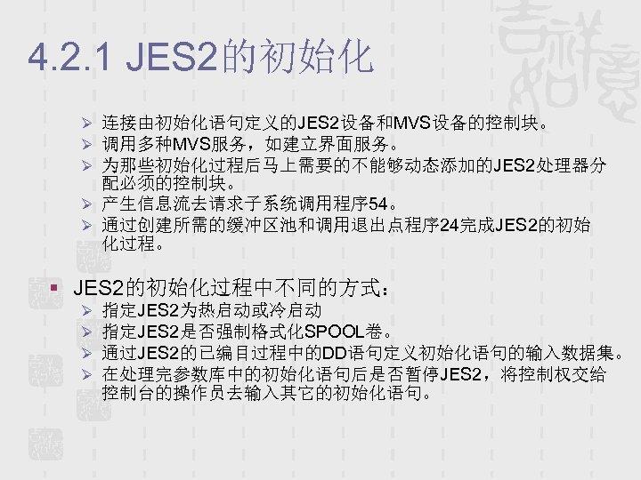 4. 2. 1 JES 2的初始化 Ø 连接由初始化语句定义的JES 2设备和MVS设备的控制块。 Ø 调用多种MVS服务,如建立界面服务。 Ø 为那些初始化过程后马上需要的不能够动态添加的JES 2处理器分 配必须的控制块。