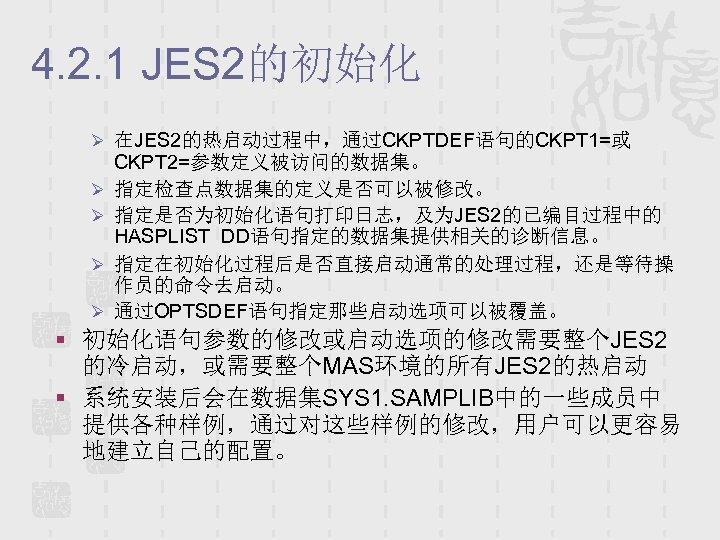 4. 2. 1 JES 2的初始化 Ø 在JES 2的热启动过程中,通过CKPTDEF语句的CKPT 1=或 Ø Ø CKPT 2=参数定义被访问的数据集。 指定检查点数据集的定义是否可以被修改。