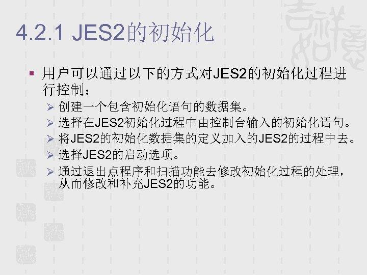 4. 2. 1 JES 2的初始化 § 用户可以通过以下的方式对JES 2的初始化过程进 行控制: Ø 创建一个包含初始化语句的数据集。 Ø 选择在JES 2初始化过程中由控制台输入的初始化语句。