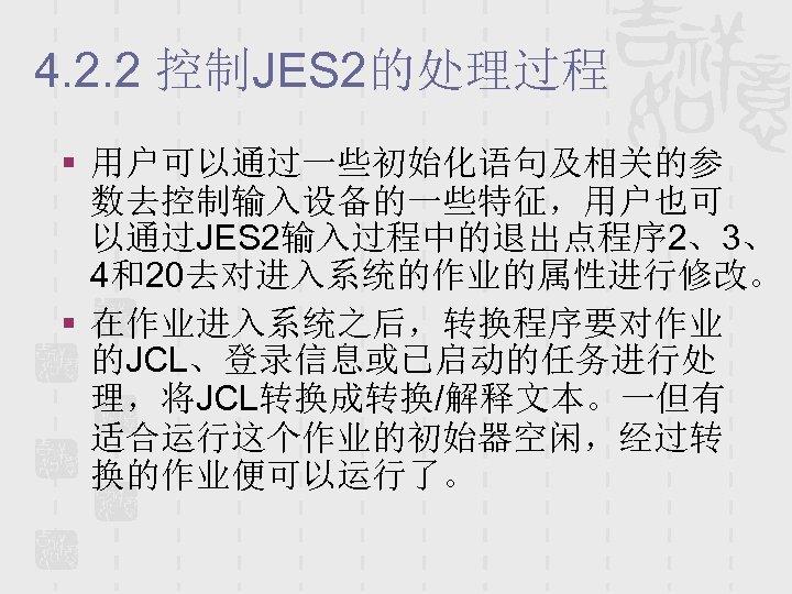 4. 2. 2 控制JES 2的处理过程 § 用户可以通过一些初始化语句及相关的参 数去控制输入设备的一些特征,用户也可 以通过JES 2输入过程中的退出点程序 2、3、 4和20去对进入系统的作业的属性进行修改。 § 在作业进入系统之后,转换程序要对作业