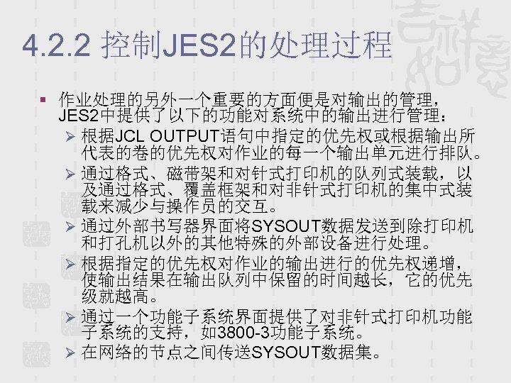 4. 2. 2 控制JES 2的处理过程 § 作业处理的另外一个重要的方面便是对输出的管理, JES 2中提供了以下的功能对系统中的输出进行管理: Ø 根据JCL OUTPUT语句中指定的优先权或根据输出所 代表的卷的优先权对作业的每一个输出单元进行排队。 Ø