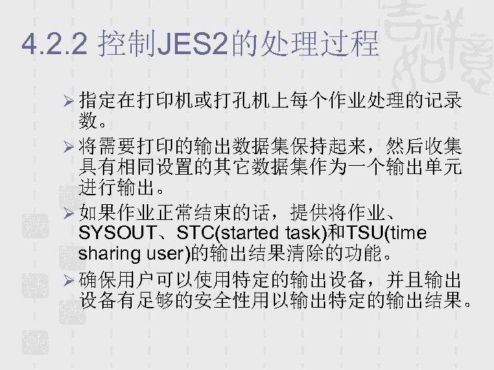 4. 2. 2 控制JES 2的处理过程 Ø 指定在打印机或打孔机上每个作业处理的记录 数。 Ø 将需要打印的输出数据集保持起来,然后收集 具有相同设置的其它数据集作为一个输出单元 进行输出。 Ø 如果作业正常结束的话,提供将作业、