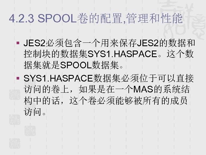 4. 2. 3 SPOOL卷的配置, 管理和性能 § JES 2必须包含一个用来保存JES 2的数据和 控制块的数据集SYS 1. HASPACE。这个数 据集就是SPOOL数据集。 §