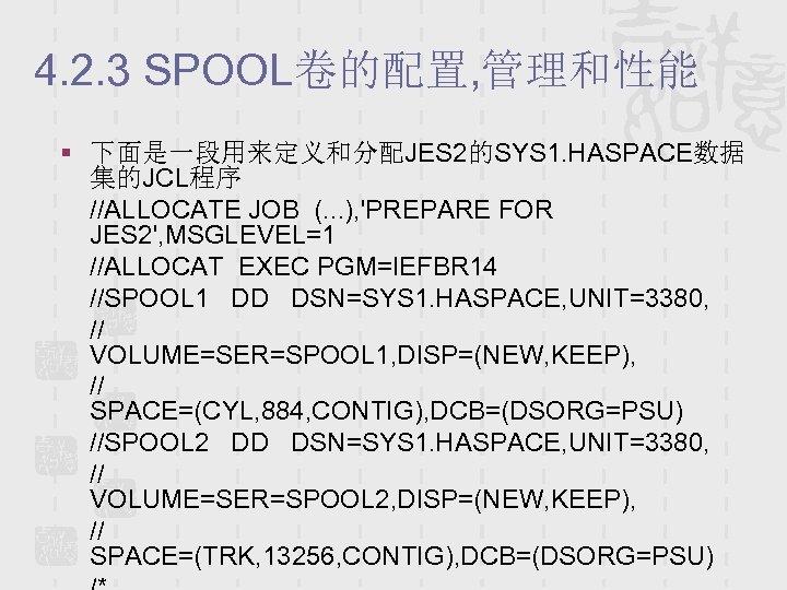 4. 2. 3 SPOOL卷的配置, 管理和性能 § 下面是一段用来定义和分配JES 2的SYS 1. HASPACE数据 集的JCL程序 //ALLOCATE JOB (.