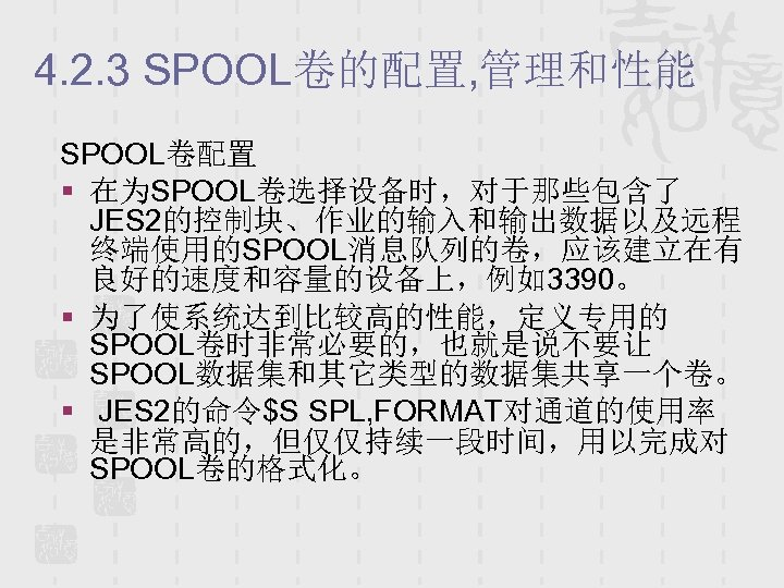 4. 2. 3 SPOOL卷的配置, 管理和性能 SPOOL卷配置 § 在为SPOOL卷选择设备时,对于那些包含了 JES 2的控制块、作业的输入和输出数据以及远程 终端使用的SPOOL消息队列的卷,应该建立在有 良好的速度和容量的设备上,例如3390。 § 为了使系统达到比较高的性能,定义专用的
