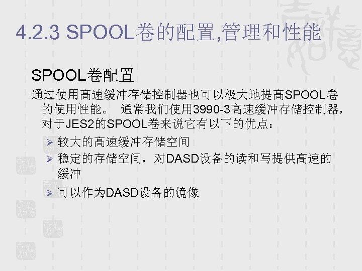 4. 2. 3 SPOOL卷的配置, 管理和性能 SPOOL卷配置 通过使用高速缓冲存储控制器也可以极大地提高SPOOL卷 的使用性能。 通常我们使用 3990 -3高速缓冲存储控制器, 对于JES 2的SPOOL卷来说它有以下的优点: Ø