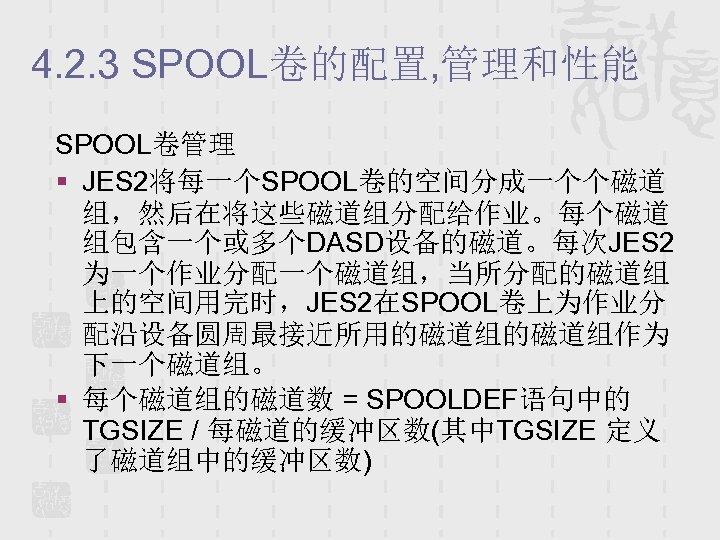 4. 2. 3 SPOOL卷的配置, 管理和性能 SPOOL卷管理 § JES 2将每一个SPOOL卷的空间分成一个个磁道 组,然后在将这些磁道组分配给作业。每个磁道 组包含一个或多个DASD设备的磁道。每次JES 2 为一个作业分配一个磁道组,当所分配的磁道组 上的空间用完时,JES