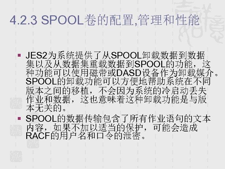 4. 2. 3 SPOOL卷的配置, 管理和性能 § JES 2为系统提供了从SPOOL卸载数据到数据 集以及从数据集重载数据到SPOOL的功能,这 种功能可以使用磁带或DASD设备作为卸载媒介。 SPOOL的卸载功能可以方便地帮助系统在不同 版本之间的移植,不会因为系统的冷启动丢失 作业和数据,这也意味着这种卸载功能是与版 本无关的。