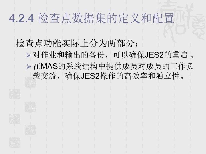 4. 2. 4 检查点数据集的定义和配置 检查点功能实际上分为两部分: Ø 对作业和输出的备份,可以确保JES 2的重启 。 Ø 在MAS的系统结构中提供成员对成员的 作负 载交流,确保JES 2操作的高效率和独立性。