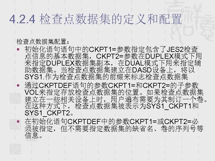 4. 2. 4 检查点数据集的定义和配置 检查点数据集配置: § 初始化语句语句中的CKPT 1=参数指定包含了JES 2检查 点信息的基本数据集,CKPT 2=参数在DUPLEX模式下用 来指定DUPLEX数据集副本,在DUAL模式下用来指定辅 助数据集。当检查点数据集建立在DASD设备上,将以 SYS