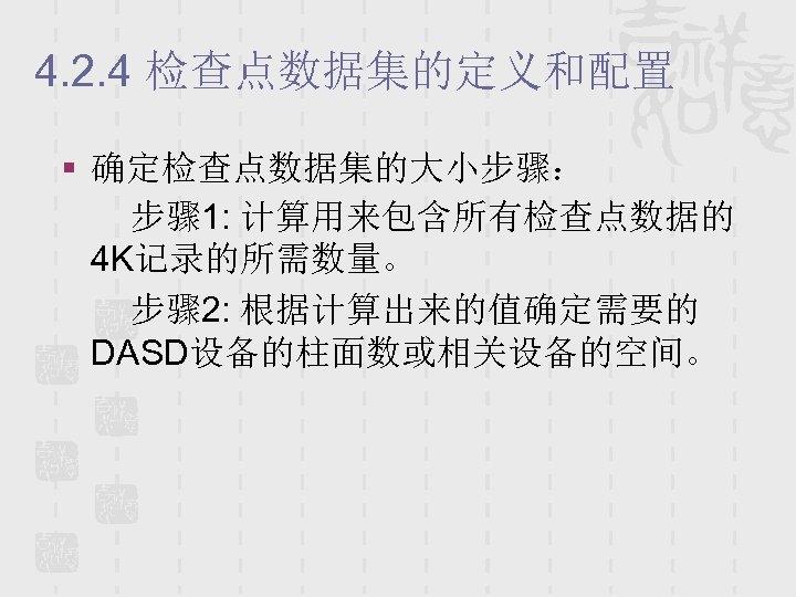 4. 2. 4 检查点数据集的定义和配置 § 确定检查点数据集的大小步骤: 步骤 1: 计算用来包含所有检查点数据的 4 K记录的所需数量。 步骤 2: 根据计算出来的值确定需要的