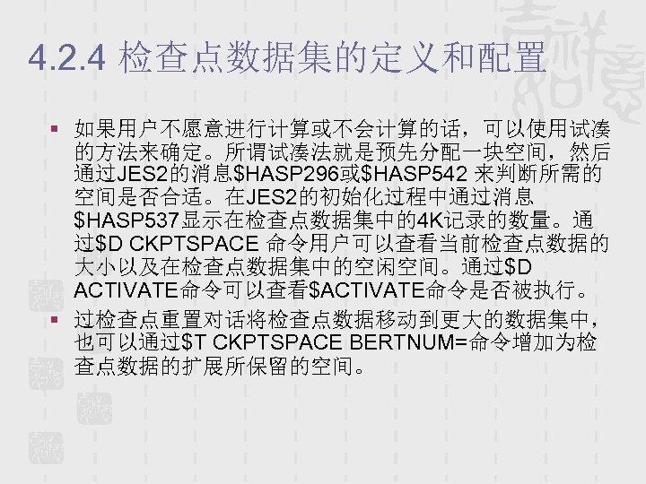 4. 2. 4 检查点数据集的定义和配置 § 如果用户不愿意进行计算或不会计算的话,可以使用试凑 的方法来确定。所谓试凑法就是预先分配一块空间,然后 通过JES 2的消息$HASP 296或$HASP 542 来判断所需的 空间是否合适。在JES 2的初始化过程中通过消息