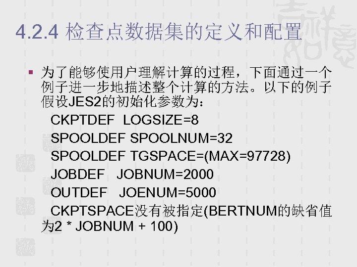 4. 2. 4 检查点数据集的定义和配置 § 为了能够使用户理解计算的过程,下面通过一个 例子进一步地描述整个计算的方法。以下的例子 假设JES 2的初始化参数为: CKPTDEF LOGSIZE=8 SPOOLDEF SPOOLNUM=32 SPOOLDEF