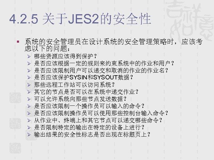 4. 2. 5 关于JES 2的安全性 § 系统的安全管理员在设计系统的安全管理策略时,应该考 虑以下的问题: Ø Ø Ø 哪些资源应该得到保护? 是否应该根据一定的规则来约束系统中的作业和用户? 是否应该限制用户可以递交和取消的作业的作业名?