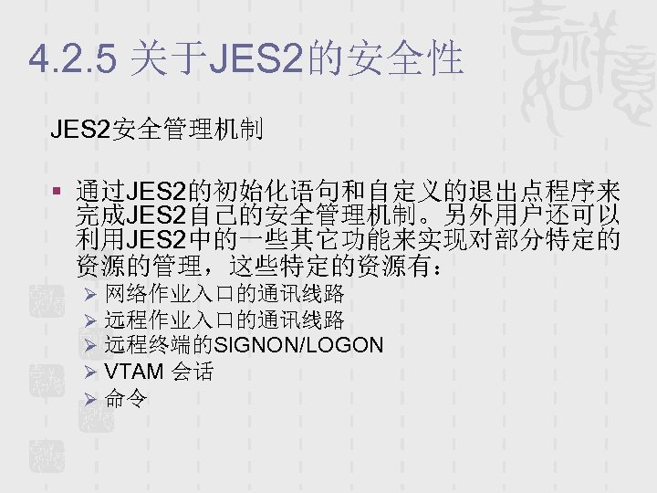 4. 2. 5 关于JES 2的安全性 JES 2安全管理机制 § 通过JES 2的初始化语句和自定义的退出点程序来 完成JES 2自己的安全管理机制。另外用户还可以 利用JES 2中的一些其它功能来实现对部分特定的