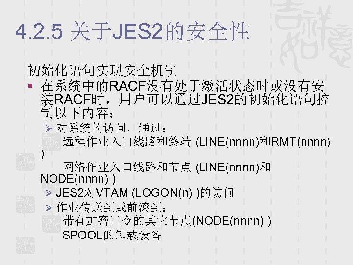 4. 2. 5 关于JES 2的安全性 初始化语句实现安全机制 § 在系统中的RACF没有处于激活状态时或没有安 装RACF时,用户可以通过JES 2的初始化语句控 制以下内容: Ø 对系统的访问,通过: )