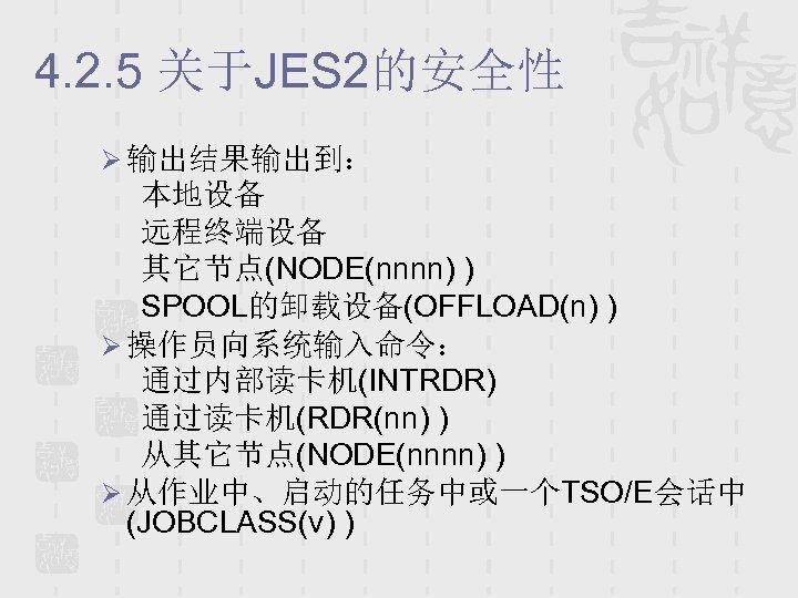 4. 2. 5 关于JES 2的安全性 Ø 输出结果输出到: 本地设备 远程终端设备 其它节点(NODE(nnnn) ) SPOOL的卸载设备(OFFLOAD(n) ) Ø