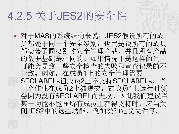 4. 2. 5 关于JES 2的安全性 § 对于MAS的系统结构来说,JES 2假设所有的成 员都处于同一个安全级别,也就是说所有的成员 都安装了同级别的安全管理产品,并且所有产品 的数据基础是相同的。如果情况不是这样的话, 可能会导致一些安全检查的失败和审查记录的不 一致。例如,在成员 1上的安全管理需要