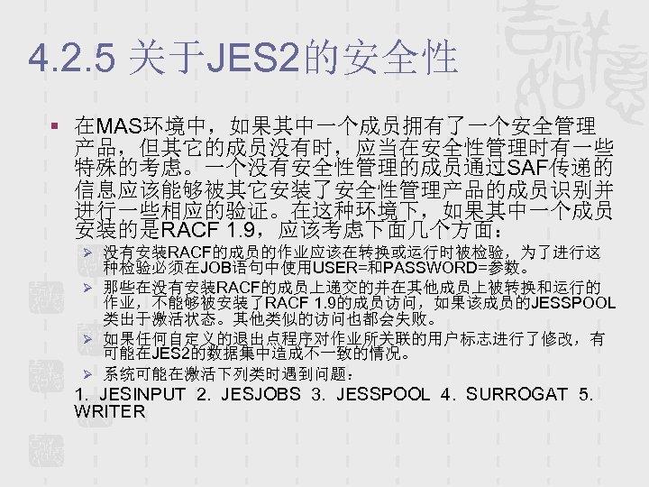 4. 2. 5 关于JES 2的安全性 § 在MAS环境中,如果其中一个成员拥有了一个安全管理 产品,但其它的成员没有时,应当在安全性管理时有一些 特殊的考虑。一个没有安全性管理的成员通过SAF传递的 信息应该能够被其它安装了安全性管理产品的成员识别并 进行一些相应的验证。在这种环境下,如果其中一个成员 安装的是RACF 1. 9,应该考虑下面几个方面: