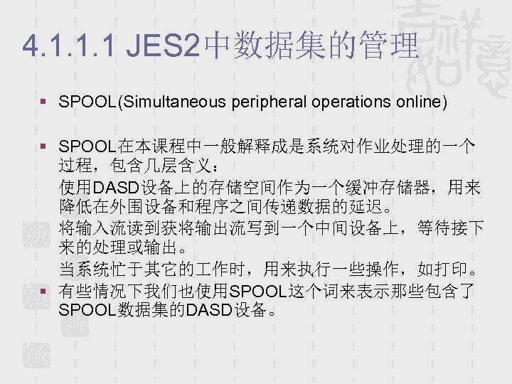 4. 1. 1. 1 JES 2中数据集的管理 § SPOOL(Simultaneous peripheral operations online) § SPOOL在本课程中一般解释成是系统对作业处理的一个 过程,包含几层含义:
