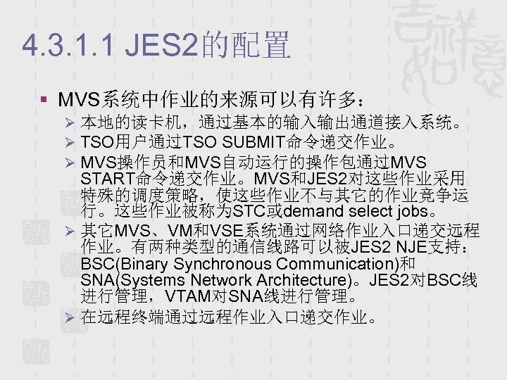 4. 3. 1. 1 JES 2的配置 § MVS系统中作业的来源可以有许多: Ø 本地的读卡机,通过基本的输入输出通道接入系统。 Ø TSO用户通过TSO SUBMIT命令递交作业。 Ø
