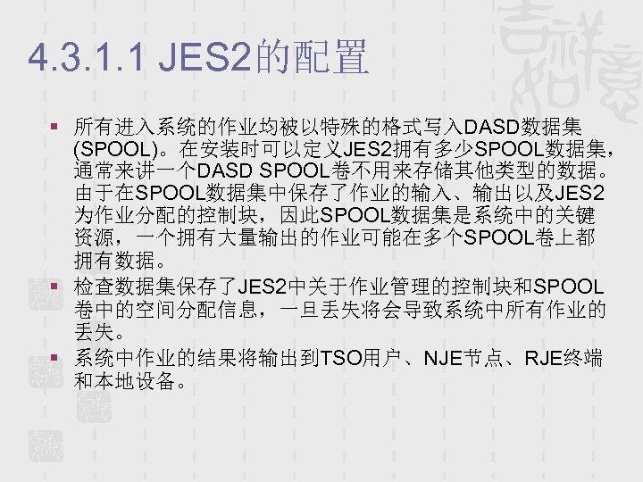 4. 3. 1. 1 JES 2的配置 § 所有进入系统的作业均被以特殊的格式写入DASD数据集 (SPOOL)。在安装时可以定义JES 2拥有多少SPOOL数据集, 通常来讲一个DASD SPOOL卷不用来存储其他类型的数据。 由于在SPOOL数据集中保存了作业的输入、输出以及JES 2