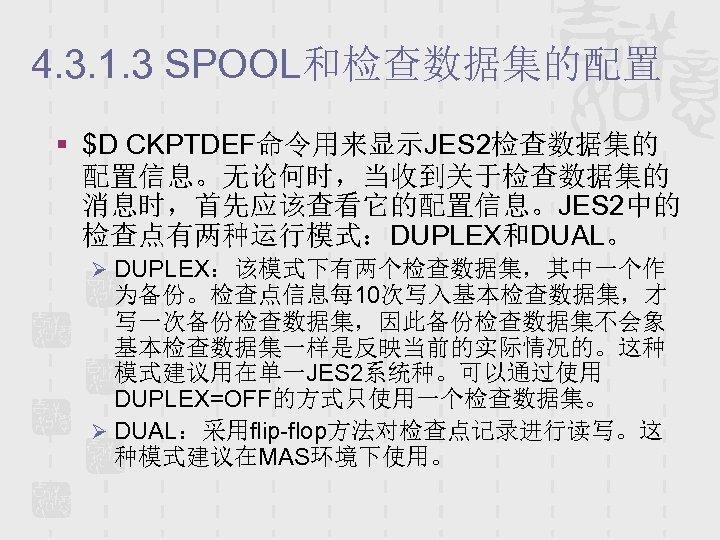 4. 3. 1. 3 SPOOL和检查数据集的配置 § $D CKPTDEF命令用来显示JES 2检查数据集的 配置信息。无论何时,当收到关于检查数据集的 消息时,首先应该查看它的配置信息。JES 2中的 检查点有两种运行模式:DUPLEX和DUAL。 Ø