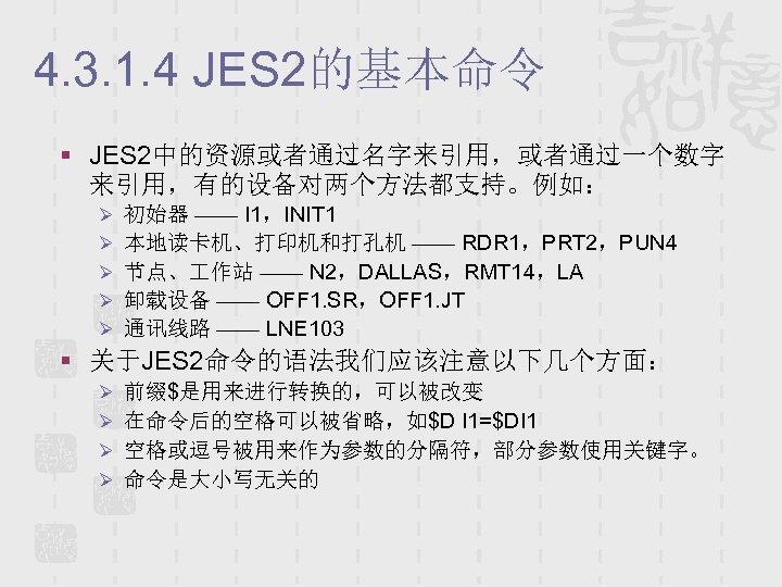 4. 3. 1. 4 JES 2的基本命令 § JES 2中的资源或者通过名字来引用,或者通过一个数字 来引用,有的设备对两个方法都支持。例如: Ø 初始器 —— I