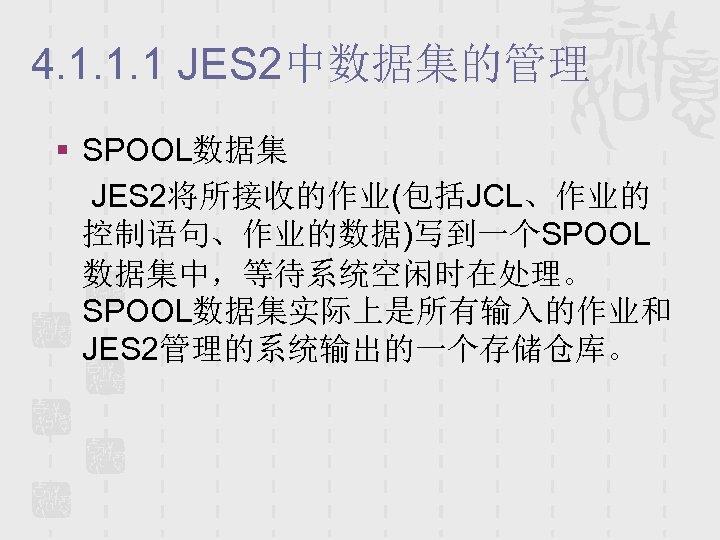 4. 1. 1. 1 JES 2中数据集的管理 § SPOOL数据集 JES 2将所接收的作业(包括JCL、作业的 控制语句、作业的数据)写到一个SPOOL 数据集中,等待系统空闲时在处理。 SPOOL数据集实际上是所有输入的作业和 JES