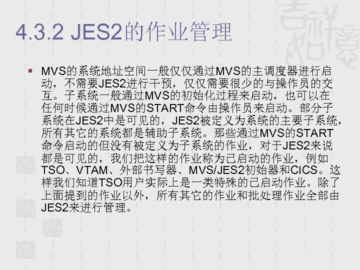 4. 3. 2 JES 2的作业管理 § MVS的系统地址空间一般仅仅通过MVS的主调度器进行启 动,不需要JES 2进行干预,仅仅需要很少的与操作员的交 互。子系统一般通过MVS的初始化过程来启动,也可以在 任何时候通过MVS的START命令由操作员来启动。部分子 系统在JES 2中是可见的,JES 2被定义为系统的主要子系统,