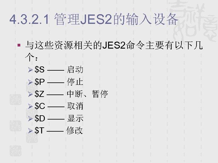 4. 3. 2. 1 管理JES 2的输入设备 § 与这些资源相关的JES 2命令主要有以下几 个: Ø $S —— 启动
