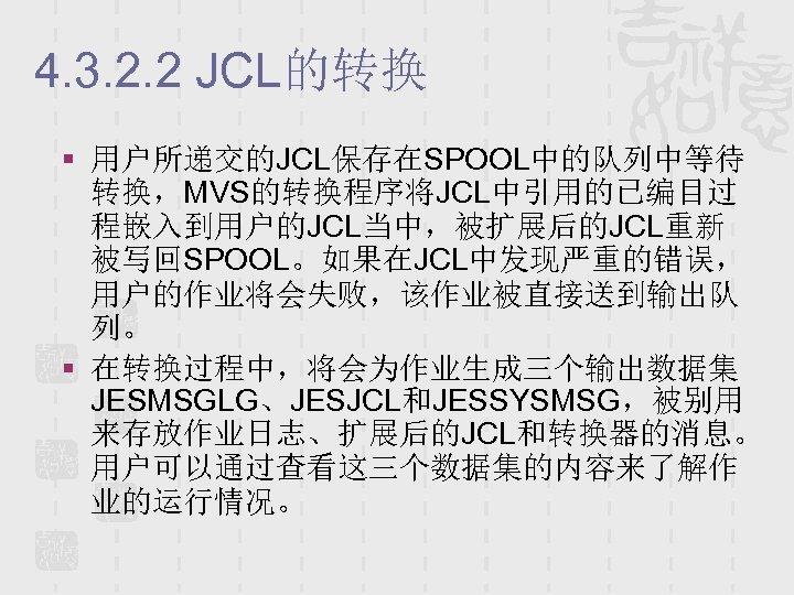 4. 3. 2. 2 JCL的转换 § 用户所递交的JCL保存在SPOOL中的队列中等待 转换,MVS的转换程序将JCL中引用的已编目过 程嵌入到用户的JCL当中,被扩展后的JCL重新 被写回SPOOL。如果在JCL中发现严重的错误, 用户的作业将会失败,该作业被直接送到输出队 列。 § 在转换过程中,将会为作业生成三个输出数据集