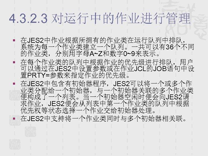 4. 3. 2. 3 对运行中的作业进行管理 § 在JES 2中作业根据所拥有的作业类在运行队列中排队, 系统为每一个作业类建立一个队列。一共可以有36个不同 的作业类,分别用字母A~Z和数字 0~9来表示。 § 在每个作业类的队列中根据作业的优先级进行排队,用户 可以通过在JES