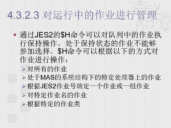 4. 3. 2. 3 对运行中的作业进行管理 § 通过JES 2的$H命令可以对队列中的作业执 行保持操作,处于保持状态的作业不能够 参加选择。$H命令可以根据以下的方式对 作业进行操作: Ø 对所有的作业 Ø