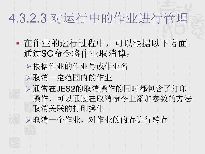 4. 3. 2. 3 对运行中的作业进行管理 § 在作业的运行过程中,可以根据以下方面 通过$C命令将作业取消掉: Ø 根据作业的作业号或作业名 Ø 取消一定范围内的作业 Ø 通常在JES