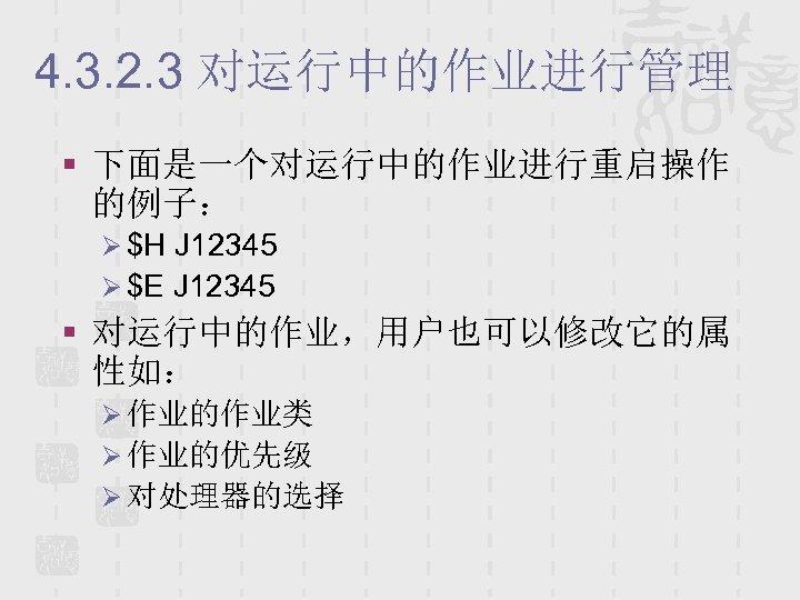 4. 3. 2. 3 对运行中的作业进行管理 § 下面是一个对运行中的作业进行重启操作 的例子: Ø $H J 12345 Ø $E