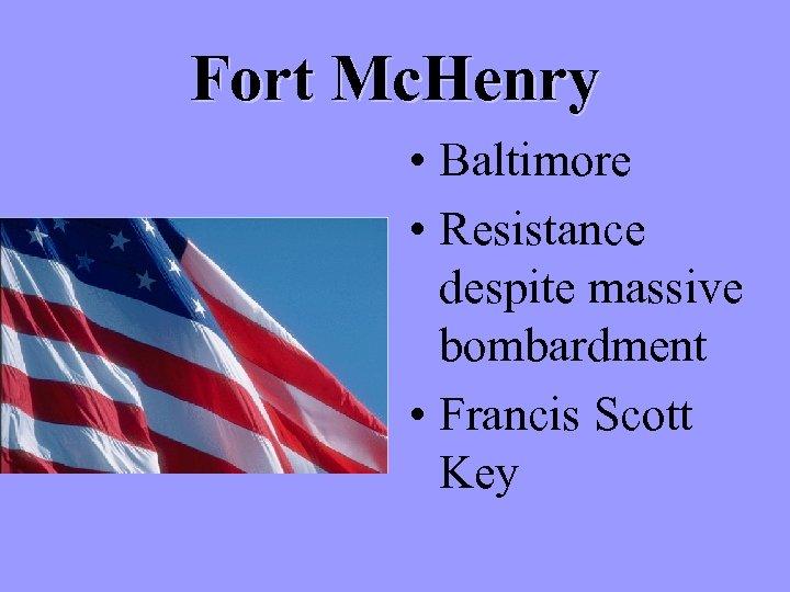 Fort Mc. Henry • Baltimore • Resistance despite massive bombardment • Francis Scott Key